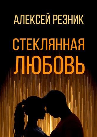 Алексей Резник, Стеклянная любовь. Книга первая