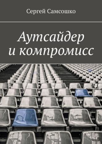 Сергей Самсошко, Аутсайдер икомпромисс
