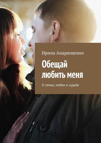 Ирина Андрющенко, Обещай любитьменя. Осемье, любви исудьбе