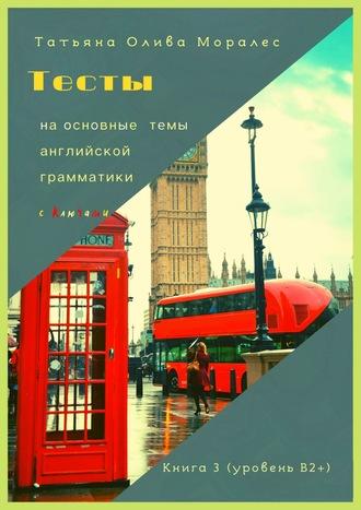 Татьяна Олива Моралес, Тесты наосновные темы английской грамматики сключами. Книга 3(уровеньВ2+)