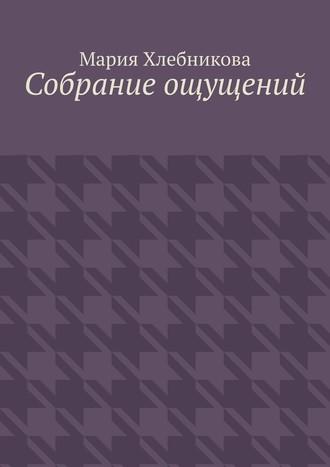 Мария Хлебникова, Собрание ощущений