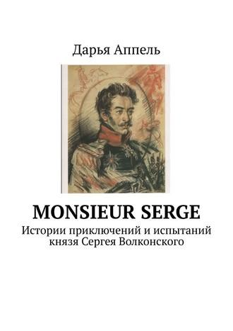 Дарья Аппель, Monsieur Serge. Истории приключений ииспытаний князя Сергея Волконского