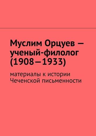 Муслим Мурдалов, Муслим Орцуев– ученый-филолог (1908—1933). Материалы кистории Чеченской письменности