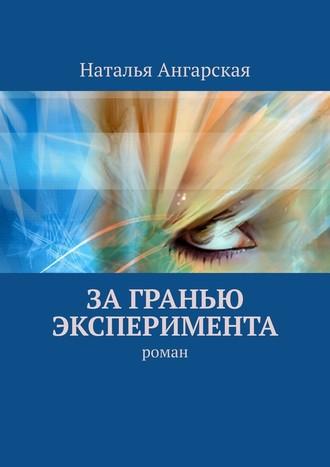 Наталья Ангарская, Загранью эксперимента. Роман