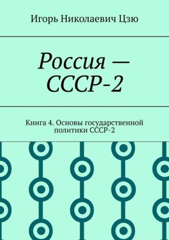 Игорь Цзю, Россия– СССР-2(Книга4). Основы государственной политики СССР-2