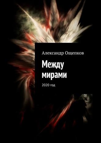 Александр Ощепков, Между мирами. 2020год