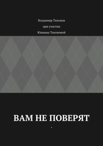 Владимир Тихонов, Юлиана Тихонова, Вам неповерят