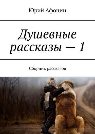 Юрий Афонин, Душевные рассказы–1. Сборник рассказов