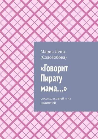 Мария Ленц (Солозобова), «Говорит Пирату мама…». Cтихи для детей и их родителей