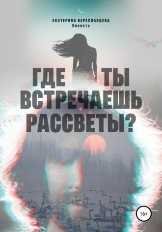 Екатерина Береславцева, Где ты встречаешь рассветы?