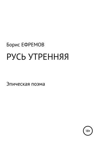 Борис Ефремов, Русь утренняя. Эпическая поэма