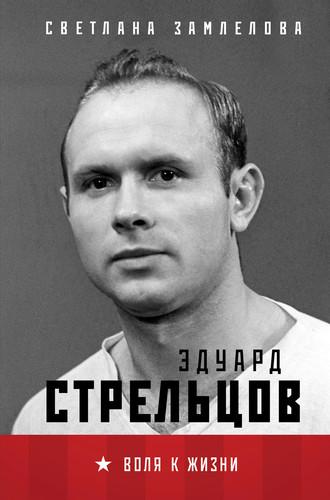 Светлана Замлелова, Эдуард Стрельцов. Воля к жизни