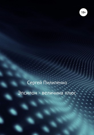 Сергей Пилипенко, Эпсилон – величина плюс
