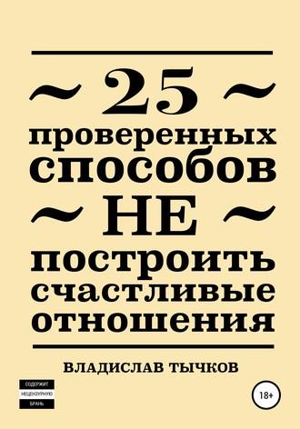 Владислав Тычков, 25 проверенных способов НЕ построить счастливые отношения