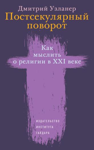 Дмитрий Узланер, Постсекулярный поворот. Как мыслить о религии в XXI веке