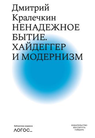 Дмитрий Кралечкин, Ненадежное бытие. Хайдеггер и модернизм