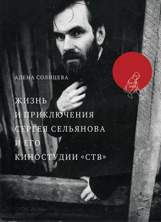 Алена Солнцева, Жизнь и приключения Сергея Сельянова и его киностудии «СТВ», рассказанные им самим