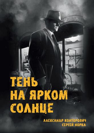 Александр Конторович, Сергей Норка, Тень на ярком солнце