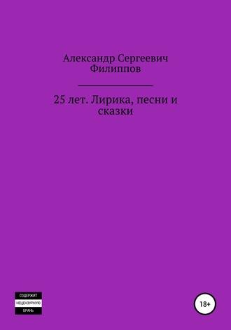 Александр Филиппов, 25 лет. Лирика, песни и сказки