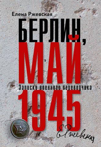 Елена Ржевская, Берлин, май 1945. Записки военного переводчика