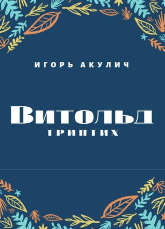 Игорь Акулич, Витольд. Триптих