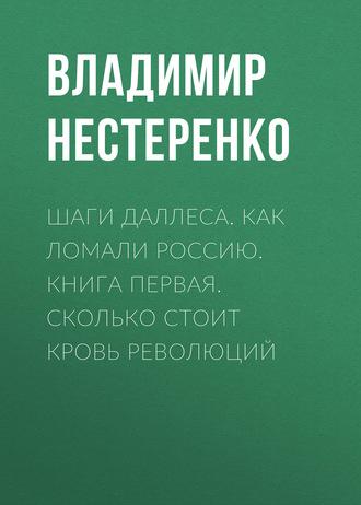 Владимир Нестеренко, Шаги Даллеса. Как ломали Россию: роман-мозаика в двух книгах. Книга первая. Сколько стоит кровь революций