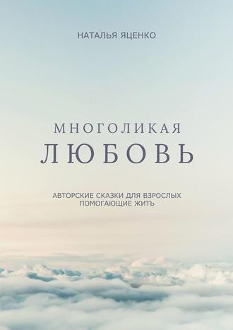 Наталья Яценко, Многоликая любовь. Авторские сказки для взрослых, помогающие жить