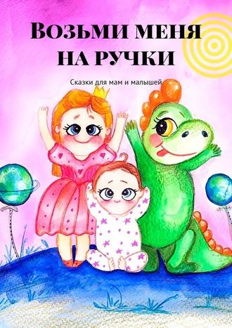 Диляля, Светлана Зырянова, Возьми меня наручки. Сказки для мам ималышей