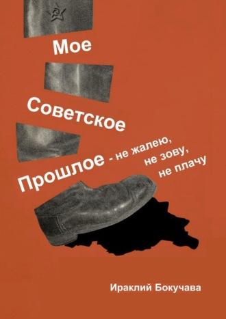 Ираклий Бокучава, Моё советское прошлое– нежалею, незову, неплачу