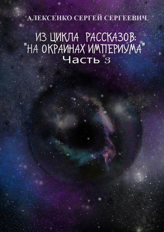 Сергей Алексенко, Изцикла рассказов: «Наокраинах Империума». Часть3. Около ноля