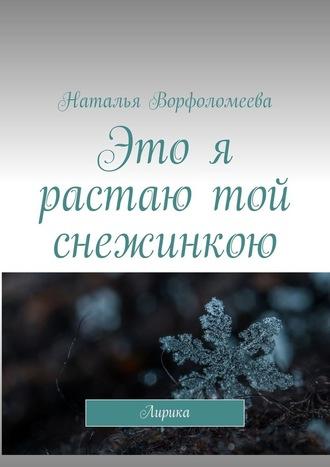 Наталья Ворфоломеева, Это я растаю той снежинкою. Лирика