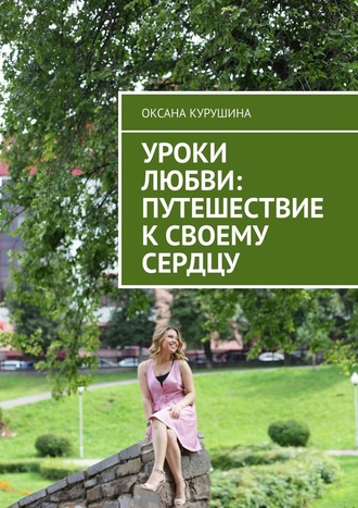 Оксана Курушина, Уроки любви: путешествие ксвоему сердцу