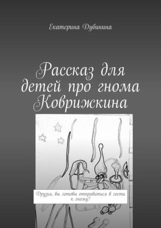 Екатерина Дубинина, Рассказ для детей про гнома Коврижкина. Друзья, вы готовы отправиться вгости кгному?