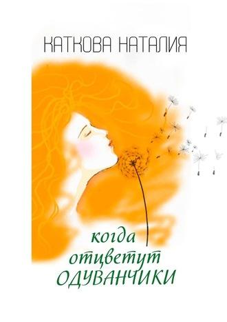 Наталия Каткова, Когда отцветут одуванчики