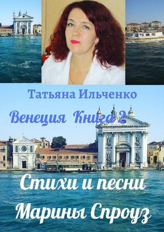 Татьяна Ильченко, Стихи ипесни Марины Спроуз. Венеция. Книга2
