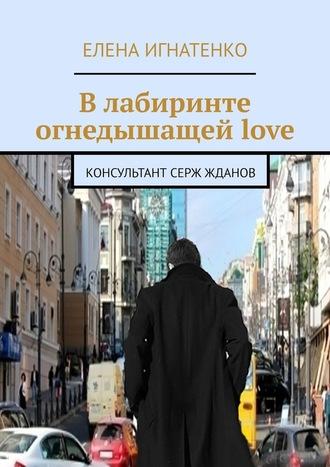 Елена Игнатенко, Влабиринте огнедышащейlove. Консультант Серж Жданов