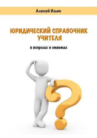 Алексей Ильин, Юридический справочник учителя. В вопросах и ответах