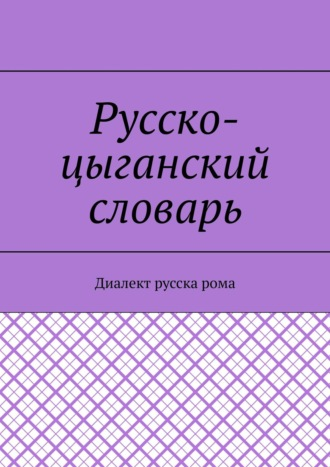 Екатерина Антонова, Русско-цыганский словарь. Диалект русска рома