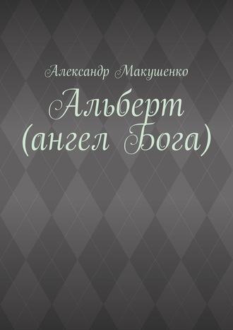 Александр Макушенко, Альберт (ангел Бога)