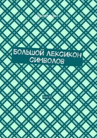 Владимир Шмелькин, Большой лексикон символов. Том10
