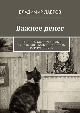 Владимир Лавров, Важнее денег. Ценность, которую нельзя купить, удержать, остановить или растянуть