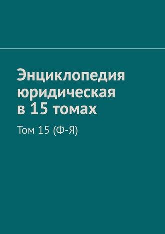Рудольф Хачатуров, Энциклопедия юридическая в15томах. Том 15(Ф-Я)