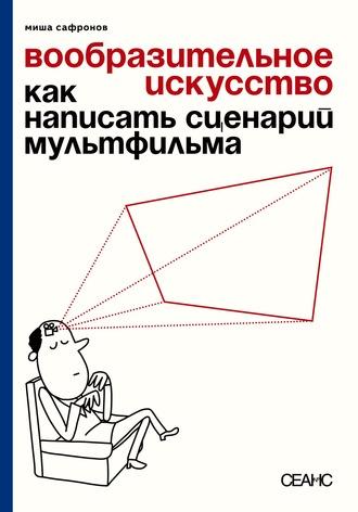 Михаил Сафронов, Вообразительное искусство. Как написать сценарий мультфильма (с иллюстрациями)