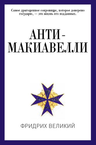 Фридрих Великий, Анти-Макиавелли, или Опыт возражения на Макиавеллиеву науку об образе государственного правления