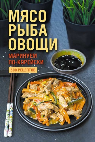 Наталия Попович, Мясо, рыба овощи: маринуем по-корейски. 500 рецептов