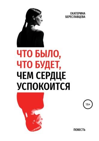 Екатерина Береславцева, Что было, что будет, чем сердце успокоится