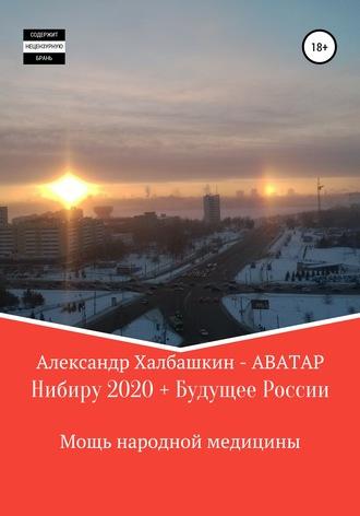 Александр Халбашкин, Нибиру – 2020 + Будущее России Мощь народной медицины