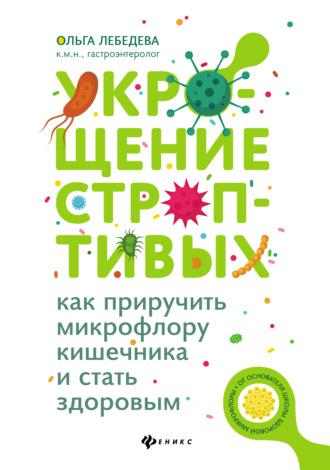 Ольга Лебедева, Укрощение строптивых: как приручить микрофлору кишечника и стать здоровым