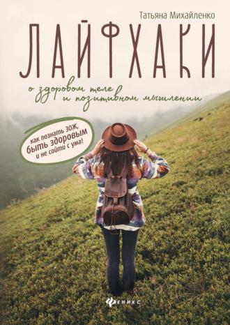 Татьяна Михайленко, Лайфхаки о здоровом теле и позитивном мышлении: как познать ЗОЖ, быть здоровым и не сойти с ума!