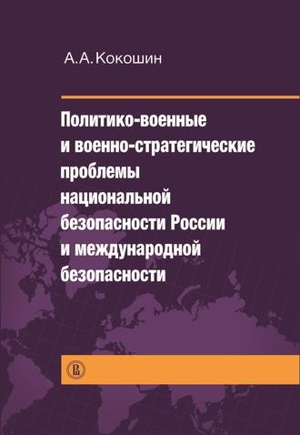 Андрей Кокошин, Политико-военные и военно-стратегические проблемы национальной безопасности России и международной безопасности